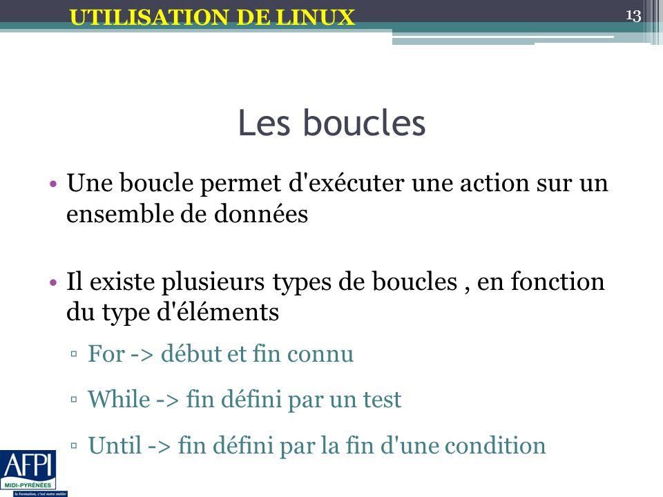 UTILISATION DE LINUX Les boucles Une boucle permet d exécuter une action sur un ensemble de données Il existe plusieurs types de boucles, en fonction du type d éléments ▫For -> début et fin connu ▫While -> fin défini par un test ▫Until -> fin défini par la fin d une condition 13