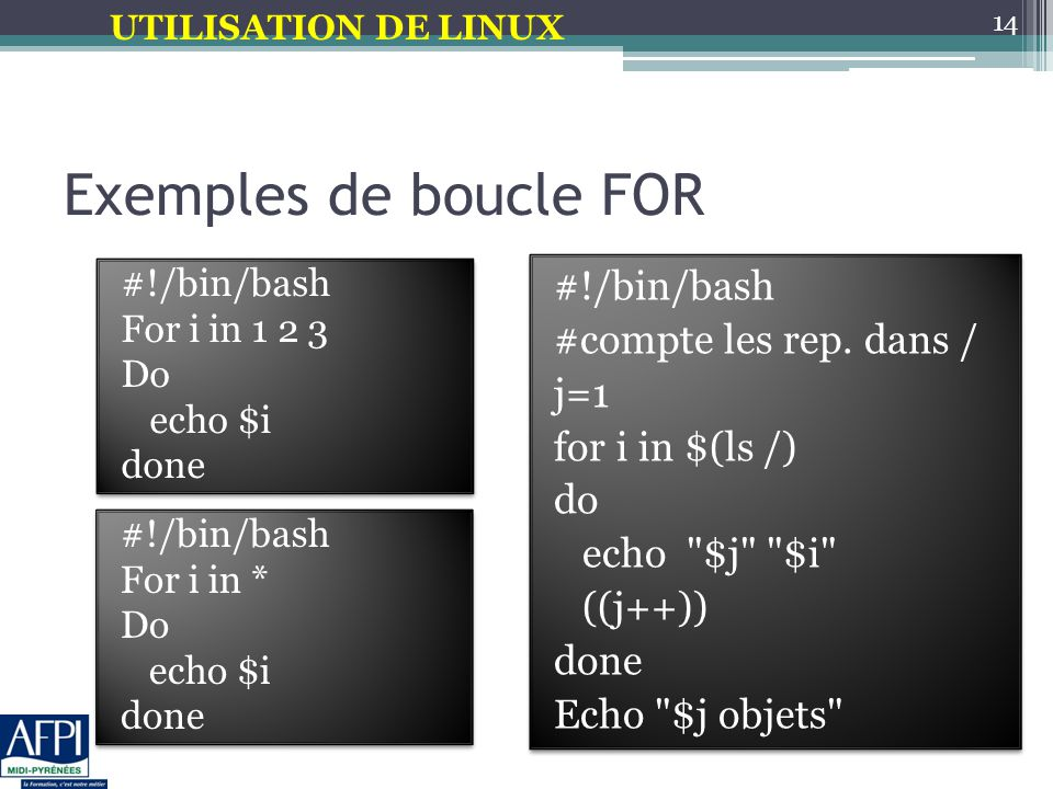 UTILISATION DE LINUX #!/bin/bash For i in * Do echo $i done #!/bin/bash For i in * Do echo $i done Exemples de boucle FOR #!/bin/bash For i in 1 2 3 D