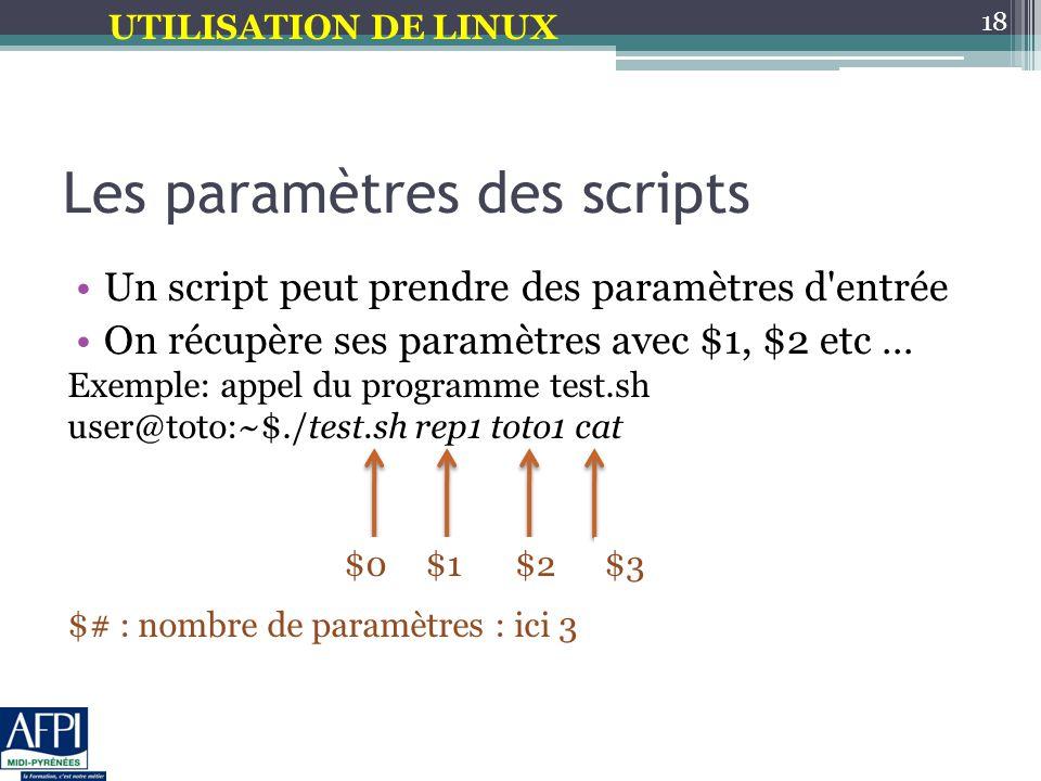 UTILISATION DE LINUX Les paramètres des scripts Un script peut prendre des paramètres d entrée On récupère ses paramètres avec $1, $2 etc … 18 Exemple: appel du programme test.sh user@toto:~$./test.sh rep1 toto1 cat $# : nombre de paramètres : ici 3 $0$1$2$3