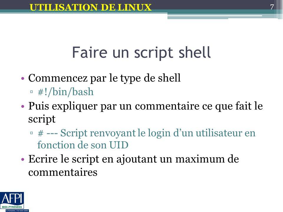 UTILISATION DE LINUX Faire un script shell Commencez par le type de shell ▫#!/bin/bash Puis expliquer par un commentaire ce que fait le script ▫# --- Script renvoyant le login d'un utilisateur en fonction de son UID Ecrire le script en ajoutant un maximum de commentaires 7