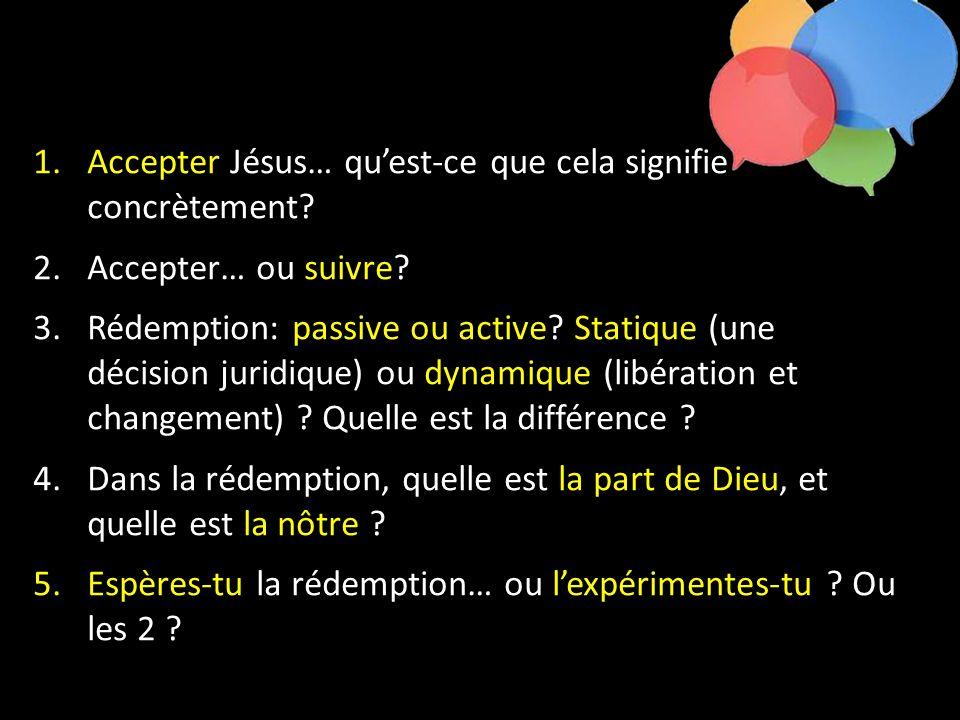 1.Accepter Jésus… qu'est-ce que cela signifie concrètement? 2.Accepter… ou suivre? 3.Rédemption: passive ou active? Statique (une décision juridique)