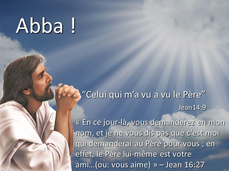 """Abba ! """"Celui qui m'a vu a vu le Père"""" Jean14:9 Jean14:9 « En ce jour-là, vous demanderez en mon nom, et je ne vous dis pas que c'est moi qui demander"""