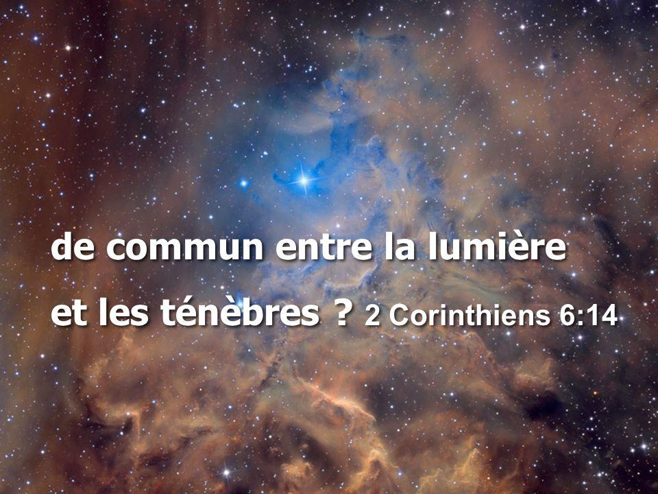 de commun entre la lumière et les ténèbres ? 2 Corinthiens 6:14 de commun entre la lumière et les ténèbres ? 2 Corinthiens 6:14
