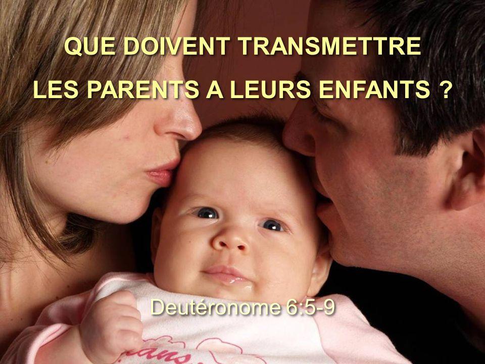 QUE DOIVENT TRANSMETTRE LES PARENTS A LEURS ENFANTS ? QUE DOIVENT TRANSMETTRE LES PARENTS A LEURS ENFANTS ? Deutéronome 6:5-9