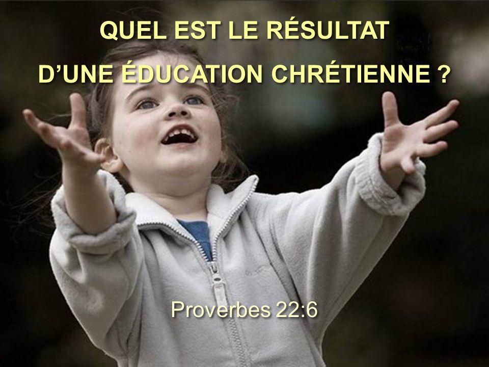 QUEL EST LE RÉSULTAT D'UNE ÉDUCATION CHRÉTIENNE ? QUEL EST LE RÉSULTAT D'UNE ÉDUCATION CHRÉTIENNE ? Proverbes 22:6