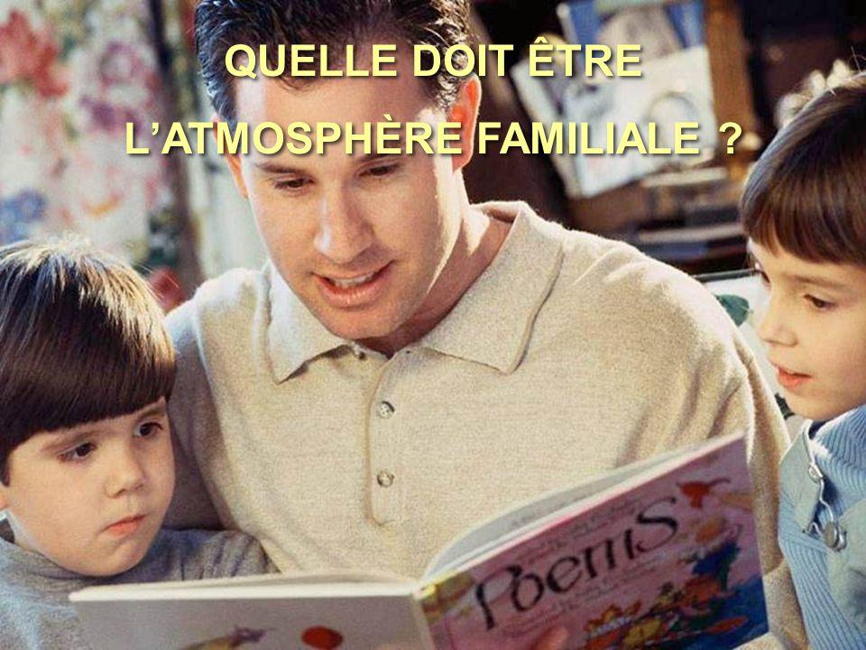 QUELLE DOIT ÊTRE L'ATMOSPHÈRE FAMILIALE ? QUELLE DOIT ÊTRE L'ATMOSPHÈRE FAMILIALE ?