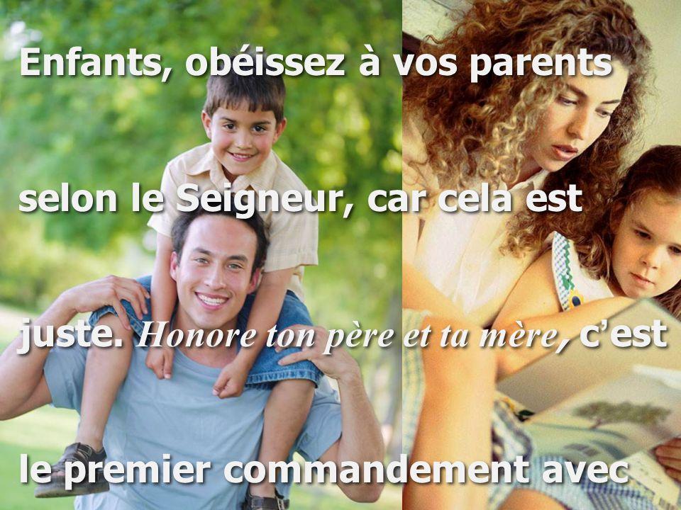 Enfants, obéissez à vos parents selon le Seigneur, car cela est juste. Honore ton père et ta mère, c ' est le premier commandement avec Enfants, obéis