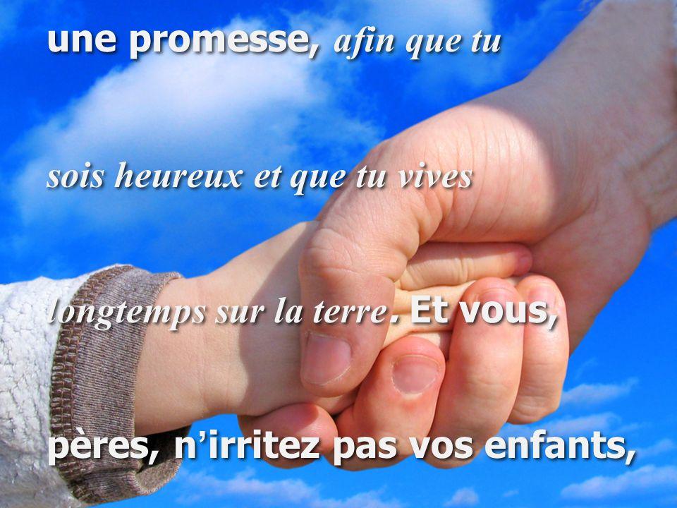 une promesse, afin que tu sois heureux et que tu vives longtemps sur la terre. Et vous, pères, n ' irritez pas vos enfants, une promesse, afin que tu