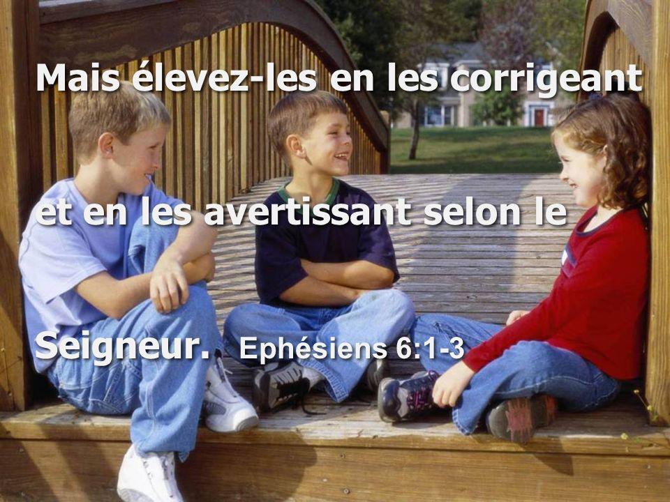 Mais élevez-les en les corrigeant et en les avertissant selon le Seigneur. Ephésiens 6:1-3 Mais élevez-les en les corrigeant et en les avertissant sel