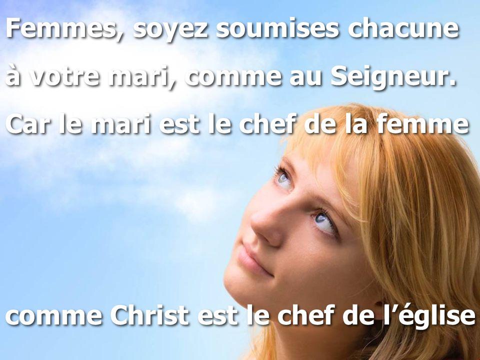 Femmes, soyez soumises chacune à votre mari, comme au Seigneur. Car le mari est le chef de la femme comme Christ est le chef de l'église Femmes, soyez