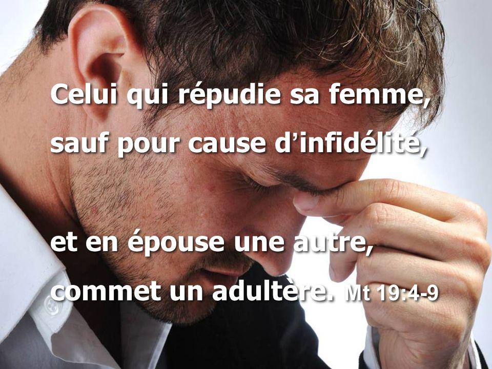 Celui qui répudie sa femme, sauf pour cause d ' infidélité, et en épouse une autre, commet un adultère. Mt 19:4-9 Celui qui répudie sa femme, sauf pou