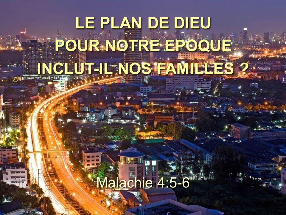 LE PLAN DE DIEU POUR NOTRE EPOQUE INCLUT-IL NOS FAMILLES ? Malachie 4:5-6