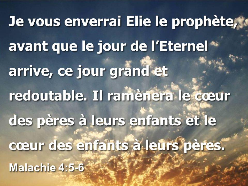 Je vous enverrai Elie le prophète, avant que le jour de l'Eternel arrive, ce jour grand et redoutable. Il ramènera le cœur des pères à leurs enfants e