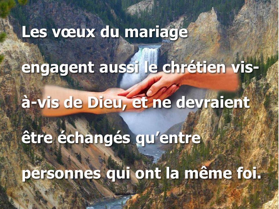 Les vœux du mariage engagent aussi le chrétien vis- à-vis de Dieu, et ne devraient être échangés qu'entre personnes qui ont la même foi. Les vœux du m