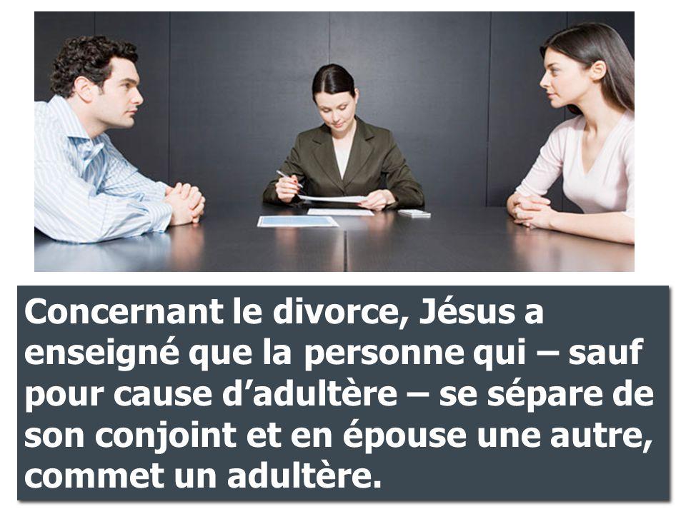 Concernant le divorce, Jésus a enseigné que la personne qui – sauf pour cause d'adultère – se sépare de son conjoint et en épouse une autre, commet un