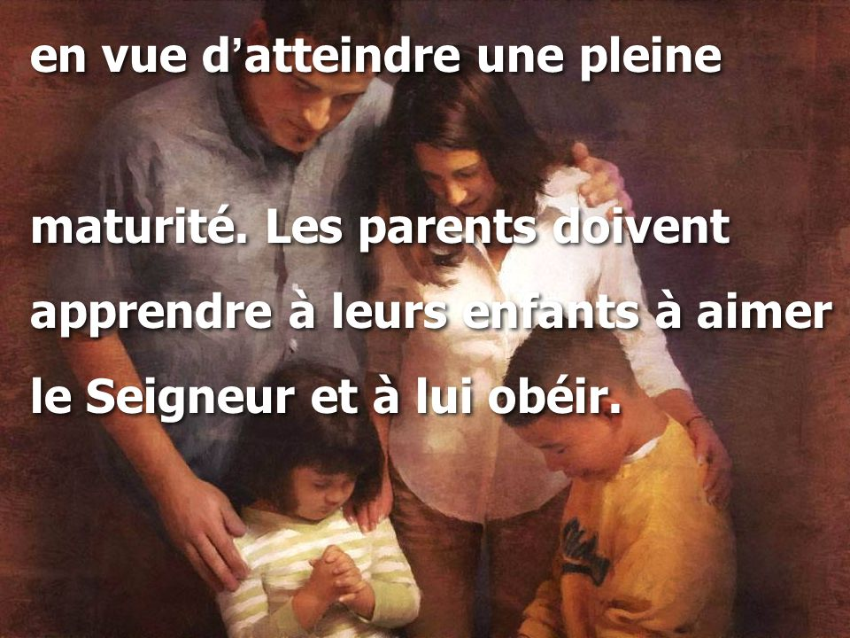 en vue d ' atteindre une pleine maturité. Les parents doivent apprendre à leurs enfants à aimer le Seigneur et à lui obéir. en vue d ' atteindre une p