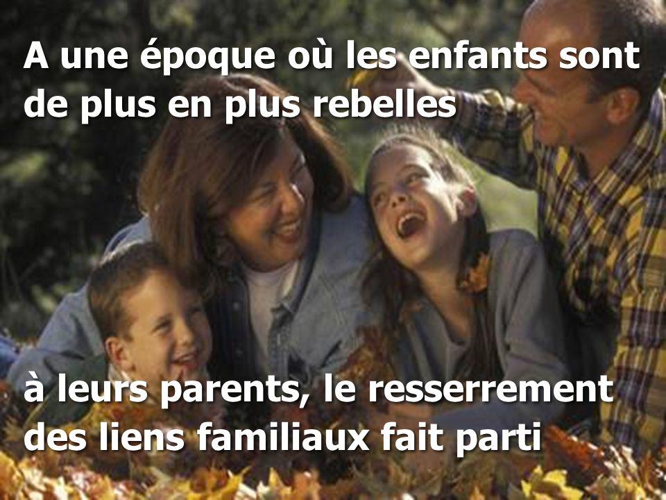 A une époque où les enfants sont de plus en plus rebelles à leurs parents, le resserrement des liens familiaux fait parti A une époque où les enfants
