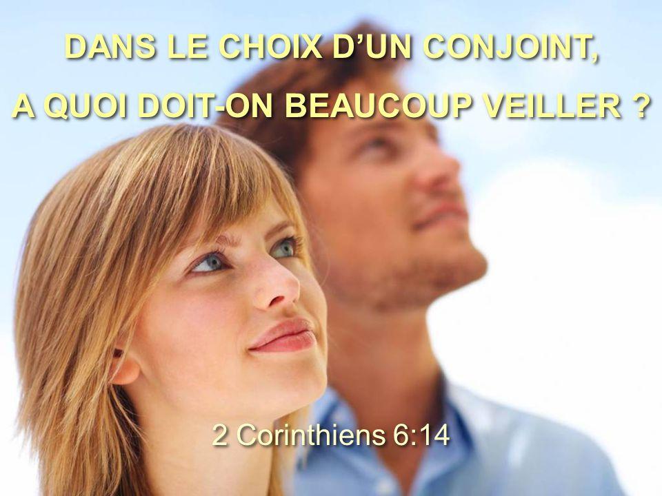 DANS LE CHOIX D'UN CONJOINT, A QUOI DOIT-ON BEAUCOUP VEILLER ? DANS LE CHOIX D'UN CONJOINT, A QUOI DOIT-ON BEAUCOUP VEILLER ? 2 Corinthiens 6:14