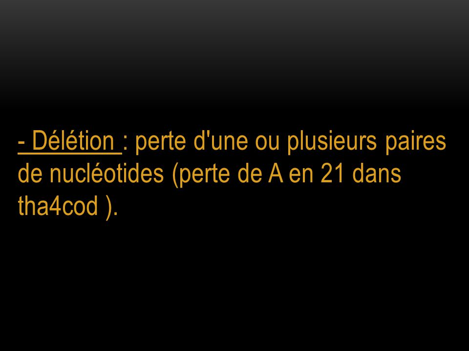 - Insertion : ajout d une ou plusieurs paires de nucléotides (ajout de C en 28 dans tha7cod)