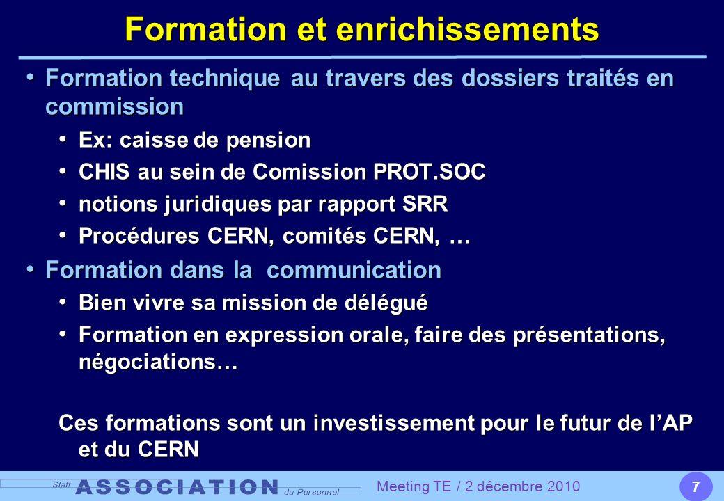 7 Formation et enrichissements Formation technique au travers des dossiers traié en commission Formation technique au travers des dossiers traités en commission Ex: caisse de pension Ex: caisse de pension CHIS au sein de Comission PROT.SOC CHIS au sein de Comission PROT.SOC notions juridiques par rapport SRR notions juridiques par rapport SRR Procédures CERN, comités CERN, … Procédures CERN, comités CERN, … Formation dans la communication Formation dans la communication Bien vivre sa mission de délégué Bien vivre sa mission de délégué Formation en expression orale, faire des présentations, négociations… Formation en expression orale, faire des présentations, négociations… Ces formations sont un investissement pour le futur de l'AP et du CERN Meeting TE / 2 décembre 2010