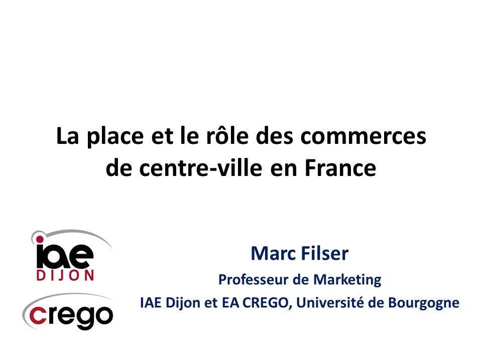 La place et le rôle des commerces de centre-ville en France Marc Filser Professeur de Marketing IAE Dijon et EA CREGO, Université de Bourgogne