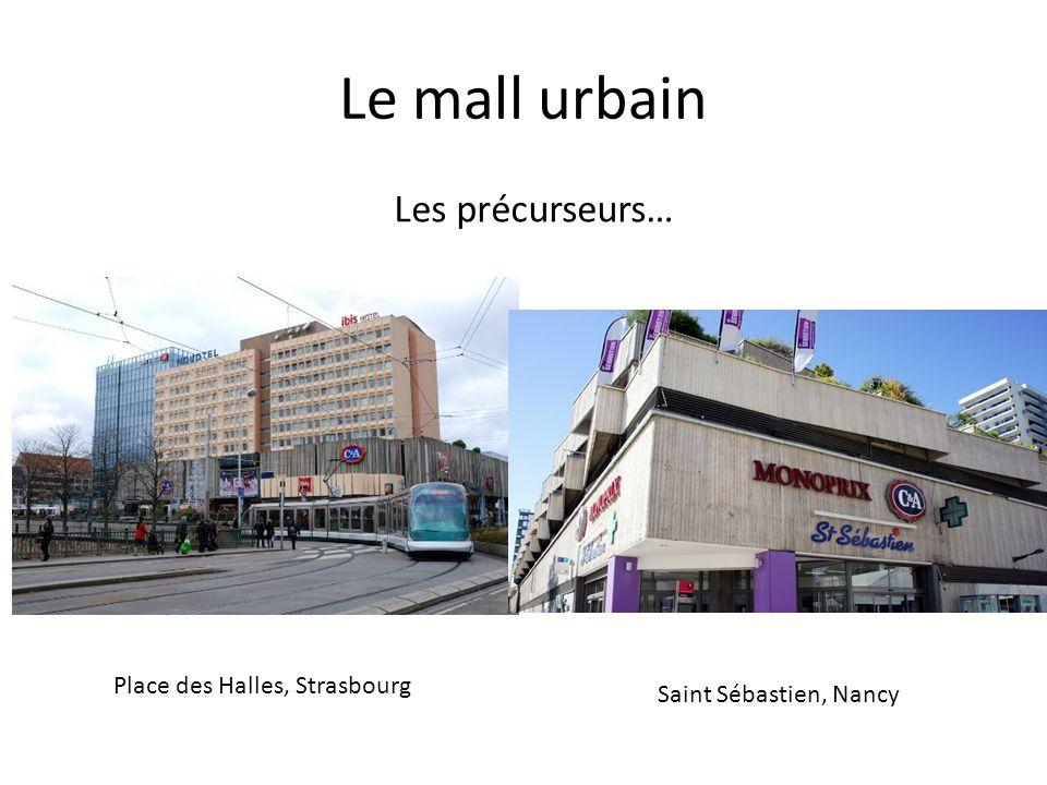 Le mall urbain Place des Halles, Strasbourg Saint Sébastien, Nancy Les précurseurs…