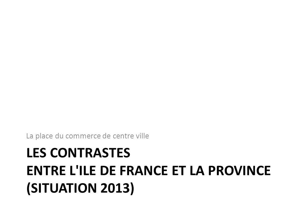 LES CONTRASTES ENTRE L'ILE DE FRANCE ET LA PROVINCE (SITUATION 2013) La place du commerce de centre ville