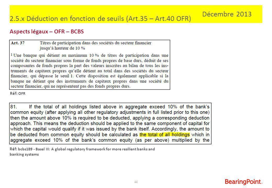 44 2.5.x Déduction en fonction de seuils (Art.35 – Art.40 OFR) Aspects légaux – OFR – BCBS Réf: OFR Réf: bcbs189 - Basel III: A global regulatory fram