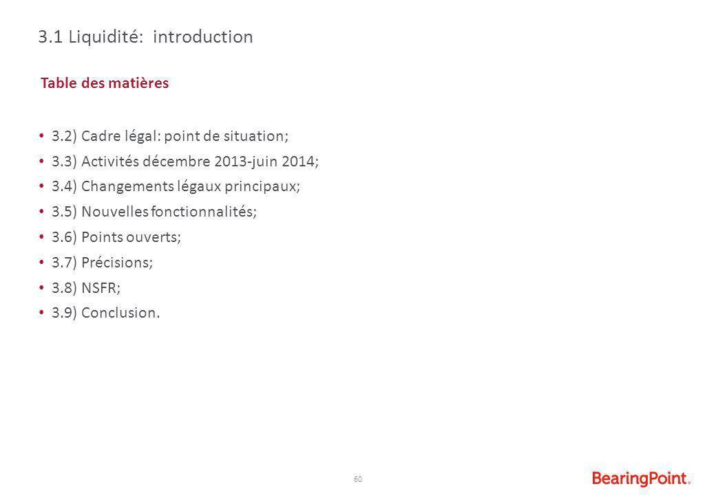 60 3.1 Liquidité: introduction Table des matières 3.2) Cadre légal: point de situation; 3.3) Activités décembre 2013-juin 2014; 3.4) Changements légau