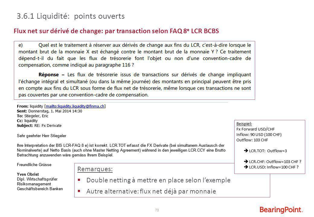 73 Remarques:  Double netting à mettre en place selon l'exemple  Autre alternative: flux net déjà par monnaie Flux net sur dérivé de change: par tra