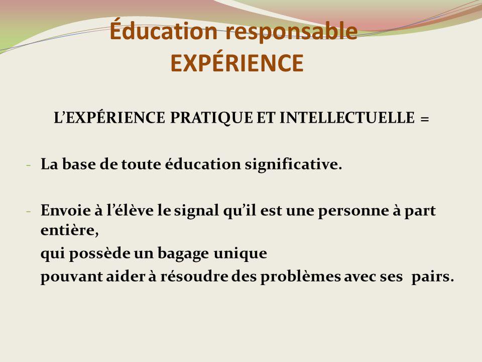 Éducation responsable EXPÉRIENCE L'EXPÉRIENCE PRATIQUE ET INTELLECTUELLE = - La base de toute éducation significative.