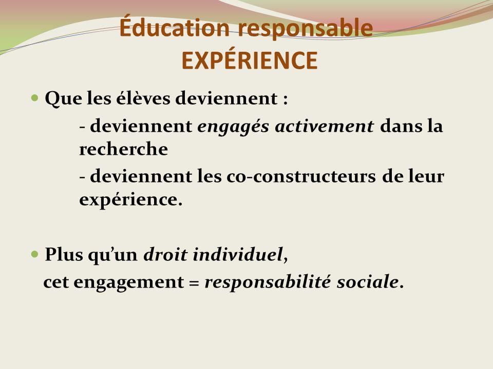 Éducation responsable EXPÉRIENCE Que les élèves deviennent : - deviennent engagés activement dans la recherche - deviennent les co-constructeurs de leur expérience.