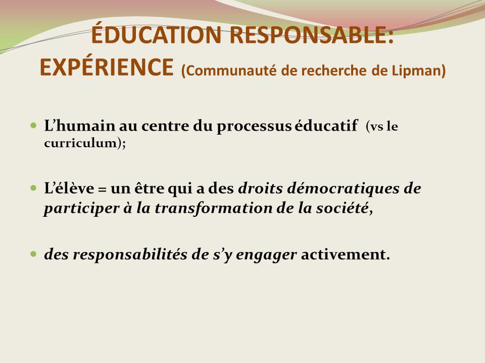 ÉDUCATION RESPONSABLE: EXPÉRIENCE (Communauté de recherche de Lipman) L'humain au centre du processus éducatif (vs le curriculum); L'élève = un être qui a des droits démocratiques de participer à la transformation de la société, des responsabilités de s'y engager activement.