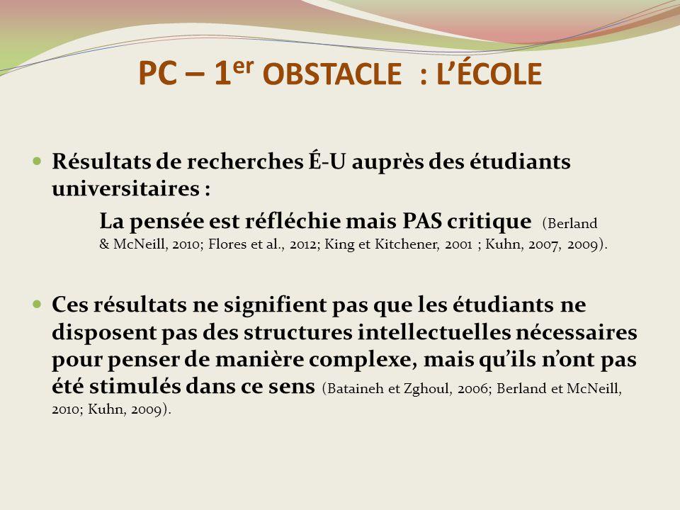 PC – 1 er OBSTACLE : L'ÉCOLE Résultats de recherches É-U auprès des étudiants universitaires : La pensée est réfléchie mais PAS critique (Berland & McNeill, 2010; Flores et al., 2012; King et Kitchener, 2001 ; Kuhn, 2007, 2009).