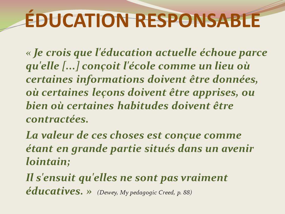 ÉDUCATION RESPONSABLE « Je crois que l éducation actuelle échoue parce qu elle [...] conçoit l école comme un lieu où certaines informations doivent être données, où certaines leçons doivent être apprises, ou bien où certaines habitudes doivent être contractées.