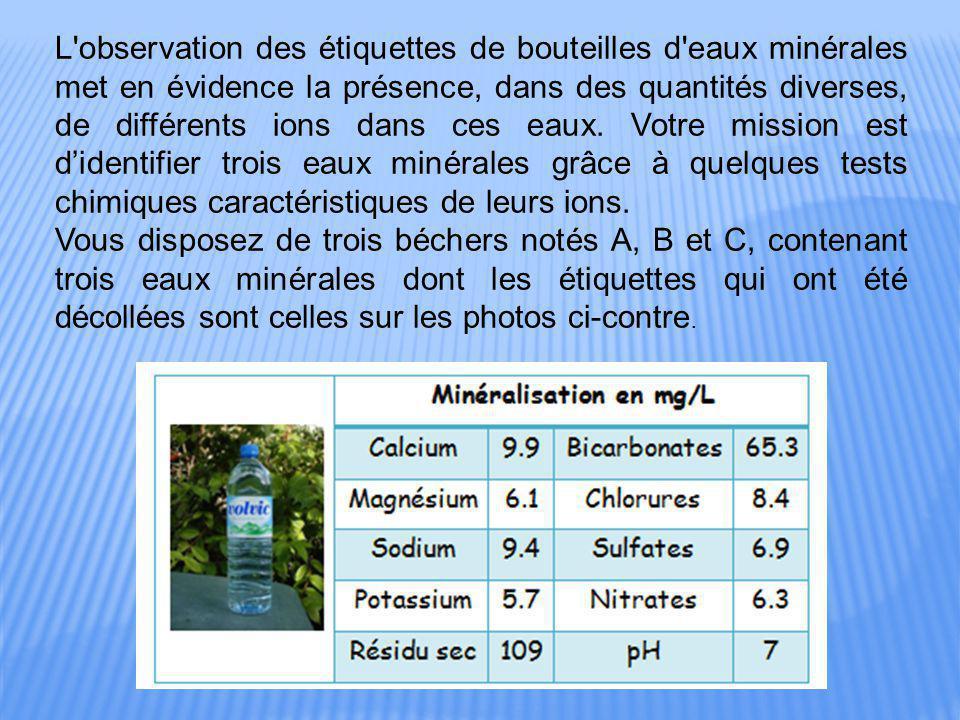 L'observation des étiquettes de bouteilles d'eaux minérales met en évidence la présence, dans des quantités diverses, de différents ions dans ces eaux