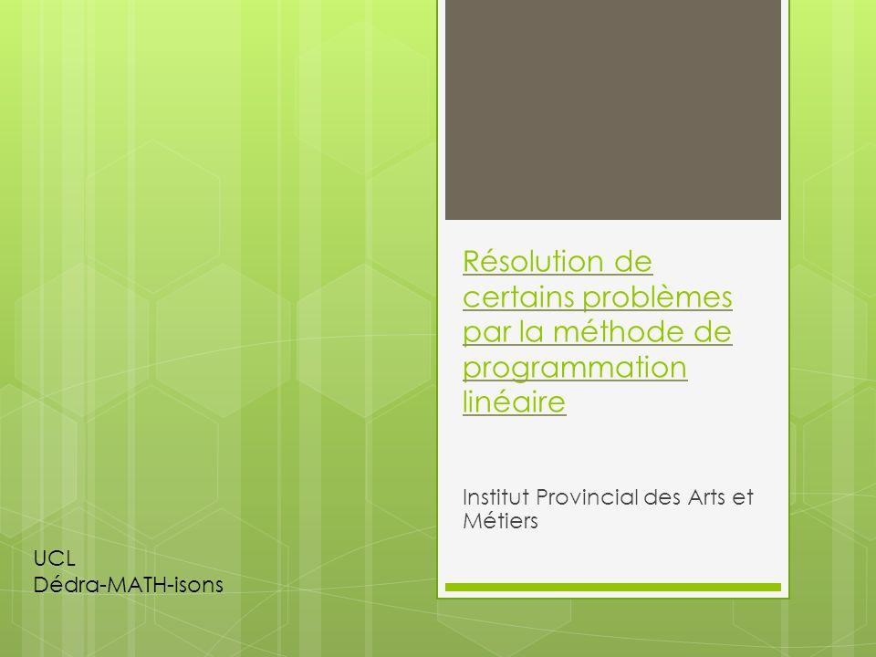 Résolution de certains problèmes par la méthode de programmation linéaire Institut Provincial des Arts et Métiers UCL Dédra-MATH-isons
