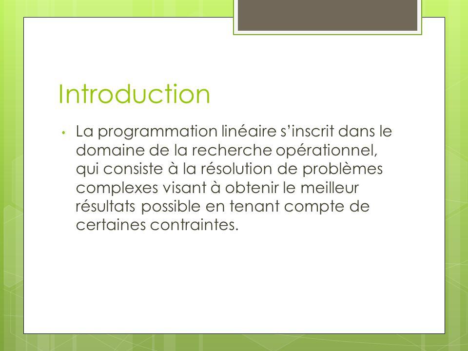 Introduction La programmation linéaire s'inscrit dans le domaine de la recherche opérationnel, qui consiste à la résolution de problèmes complexes vis