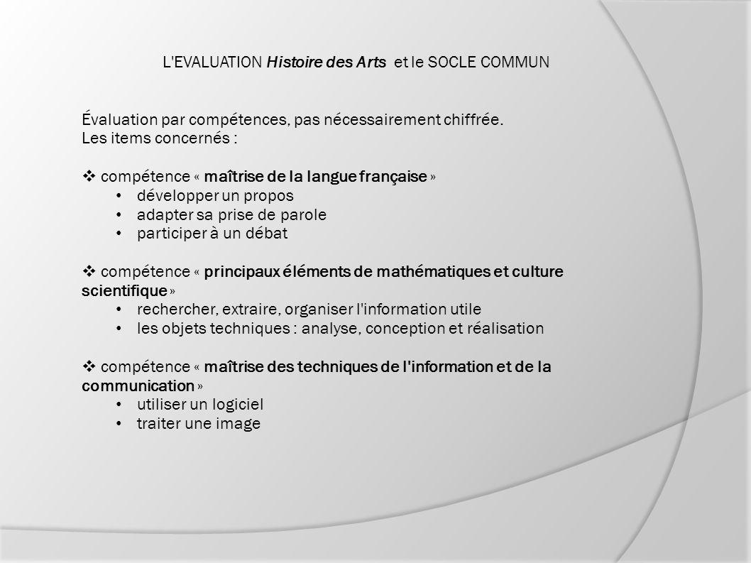 L'EVALUATION Histoire des Arts et le SOCLE COMMUN Évaluation par compétences, pas nécessairement chiffrée. Les items concernés :  compétence « maîtri