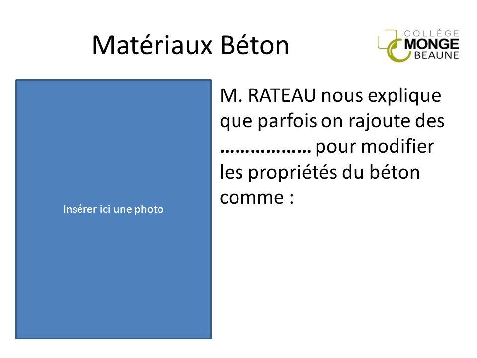 Matériaux Béton M. RATEAU nous explique que parfois on rajoute des ……………… pour modifier les propriétés du béton comme : Insérer ici une photo