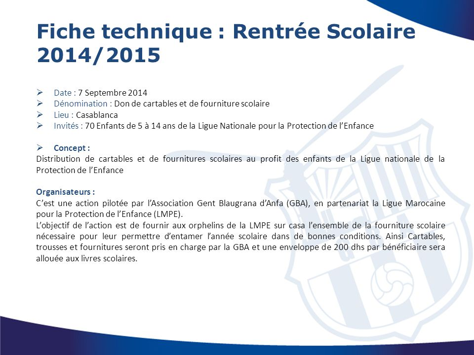Fiche technique : Rentrée Scolaire 2014/2015  Date : 7 Septembre 2014  Dénomination : Don de cartables et de fourniture scolaire  Lieu : Casablanca
