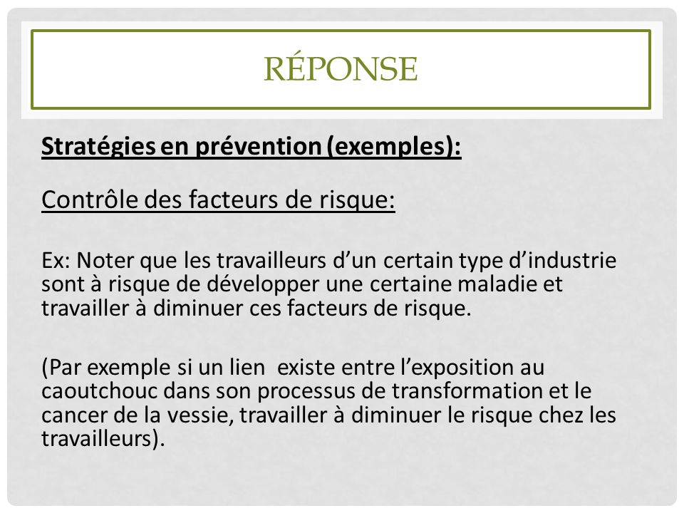 RÉPONSE Stratégies en prévention (exemples): Contrôle des facteurs de risque: Ex: Noter que les travailleurs d'un certain type d'industrie sont à risq