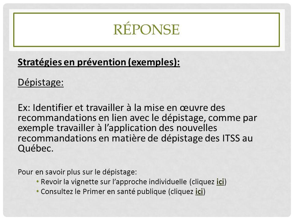 RÉPONSE Stratégies en prévention (exemples): Dépistage: Ex: Identifier et travailler à la mise en œuvre des recommandations en lien avec le dépistage,