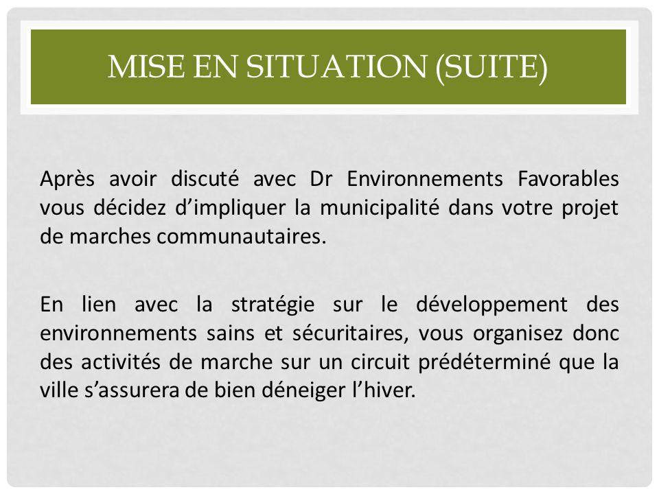 MISE EN SITUATION (SUITE) Après avoir discuté avec Dr Environnements Favorables vous décidez d'impliquer la municipalité dans votre projet de marches