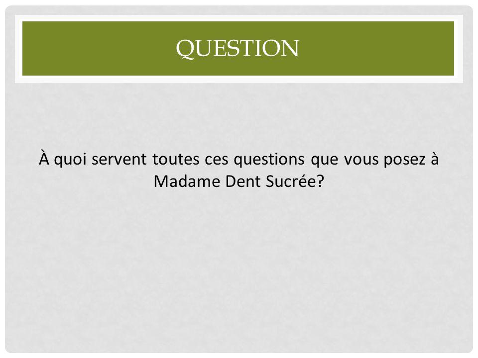 QUESTION À quoi servent toutes ces questions que vous posez à Madame Dent Sucrée?