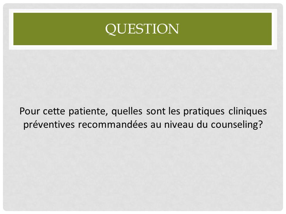 QUESTION Pour cette patiente, quelles sont les pratiques cliniques préventives recommandées au niveau du counseling?