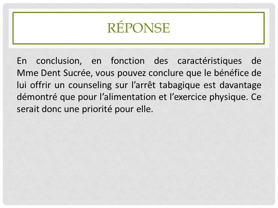 RÉPONSE En conclusion, en fonction des caractéristiques de Mme Dent Sucrée, vous pouvez conclure que le bénéfice de lui offrir un counseling sur l'arr