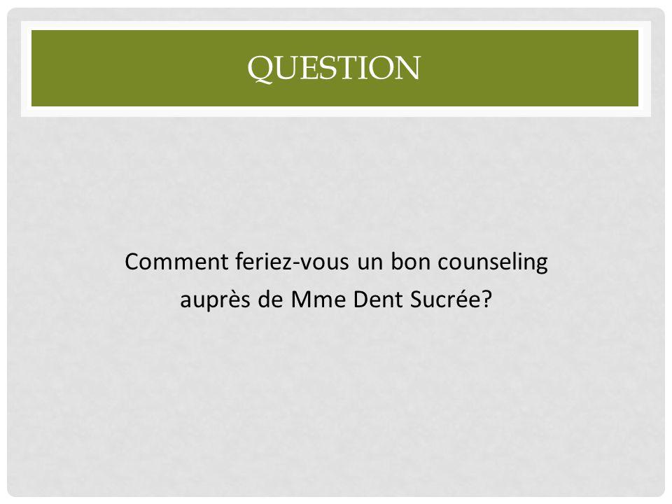 QUESTION Comment feriez-vous un bon counseling auprès de Mme Dent Sucrée?