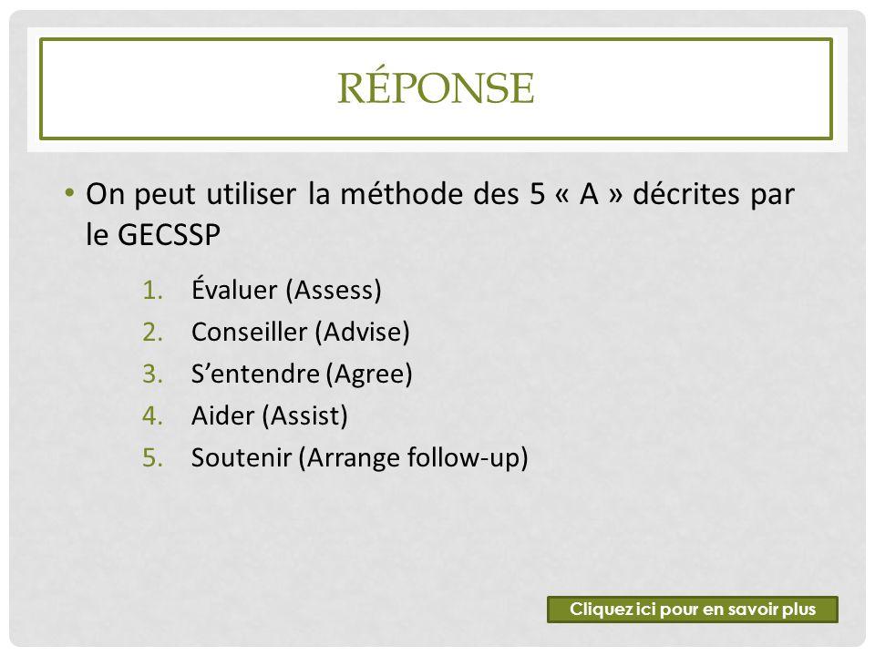 RÉPONSE On peut utiliser la méthode des 5 « A » décrites par le GECSSP 1.Évaluer (Assess) 2.Conseiller (Advise) 3.S'entendre (Agree) 4.Aider (Assist)