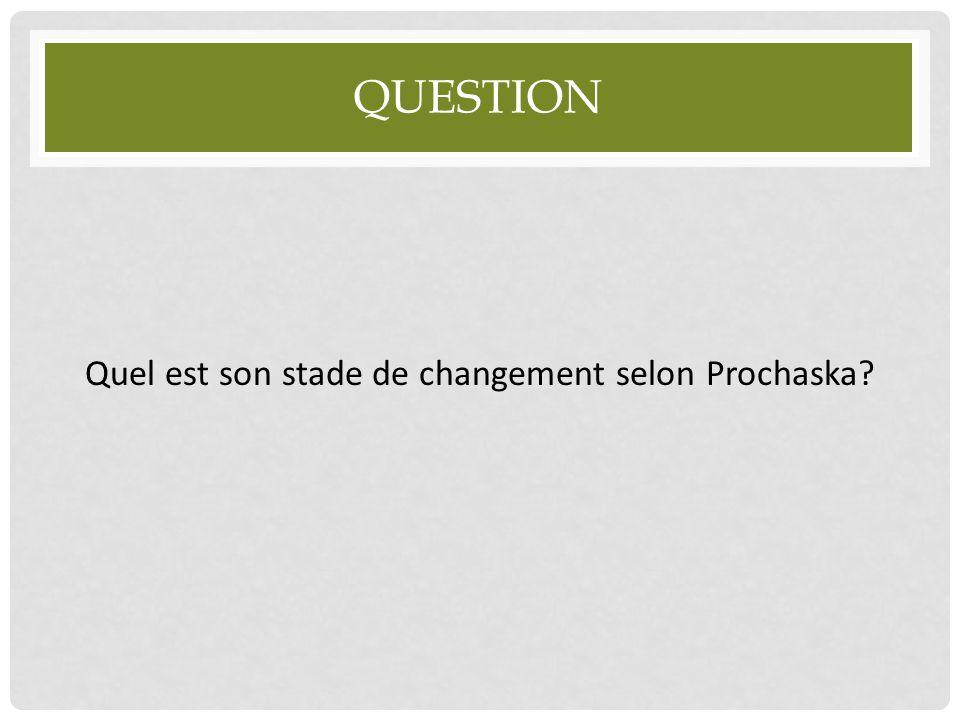 QUESTION Quel est son stade de changement selon Prochaska?